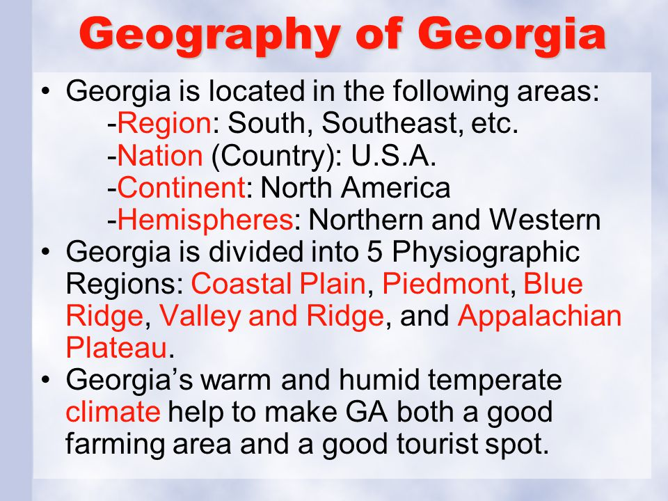 Geography of Georgia Georgia is located in the following areas: -Region: South, Southeast, etc. -Nation (Country): U.S.A. -Continent: North America -H