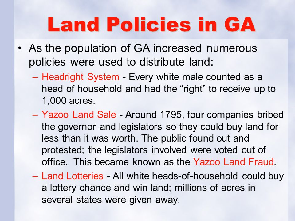 Land Policies in GA As the population of GA increased numerous policies were used to distribute land: –Headright System - Every white male counted as