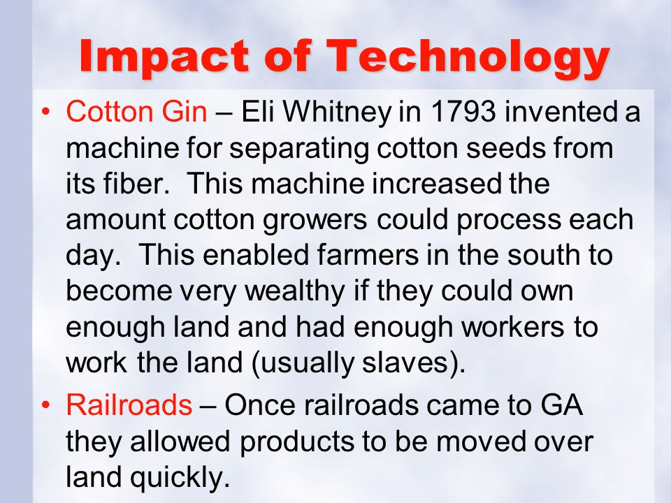 Impact of Technology Cotton Gin – Eli Whitney in 1793 invented a machine for separating cotton seeds from its fiber.