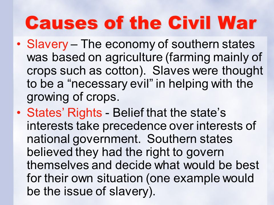 Causes of the Civil War Slavery – The economy of southern states was based on agriculture (farming mainly of crops such as cotton). Slaves were though