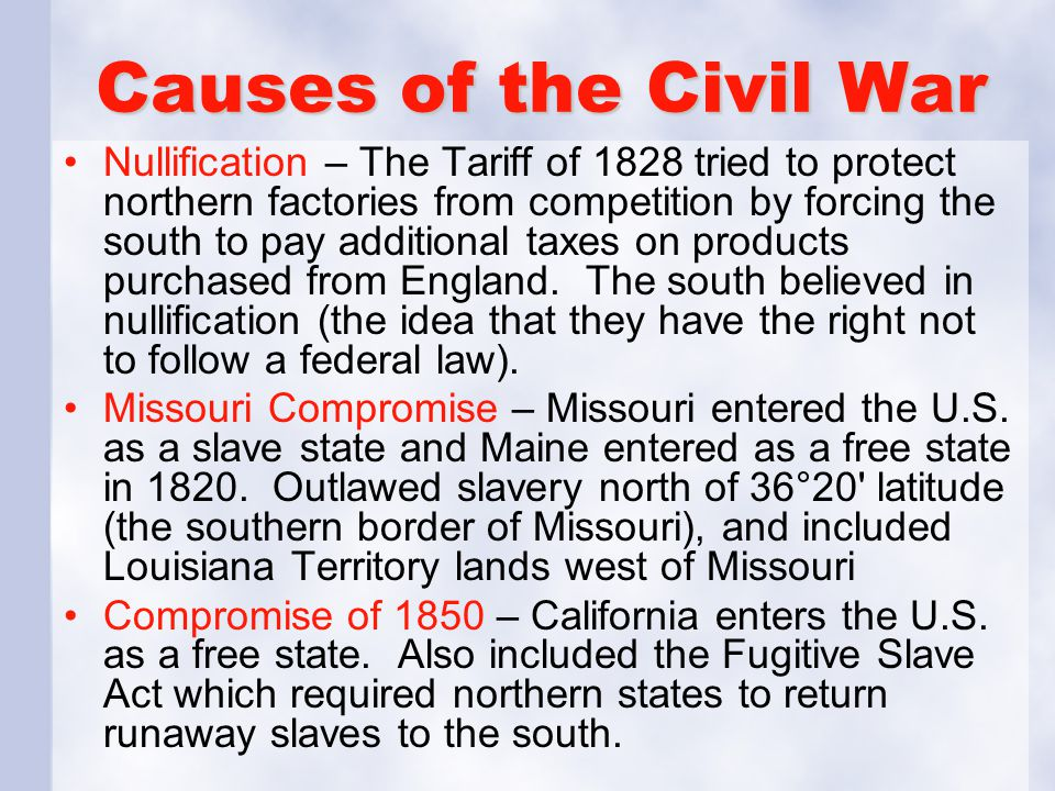 Causes of the Civil War Nullification – The Tariff of 1828 tried to protect northern factories from competition by forcing the south to pay additional