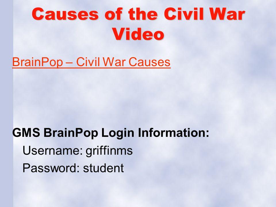 Causes of the Civil War Video BrainPop – Civil War Causes GMS BrainPop Login Information: Username: griffinms Password: student