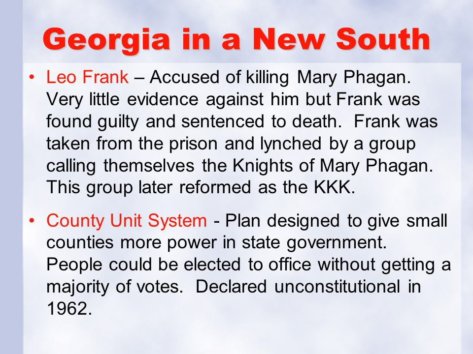 Georgia in a New South Leo Frank – Accused of killing Mary Phagan. Very little evidence against him but Frank was found guilty and sentenced to death.