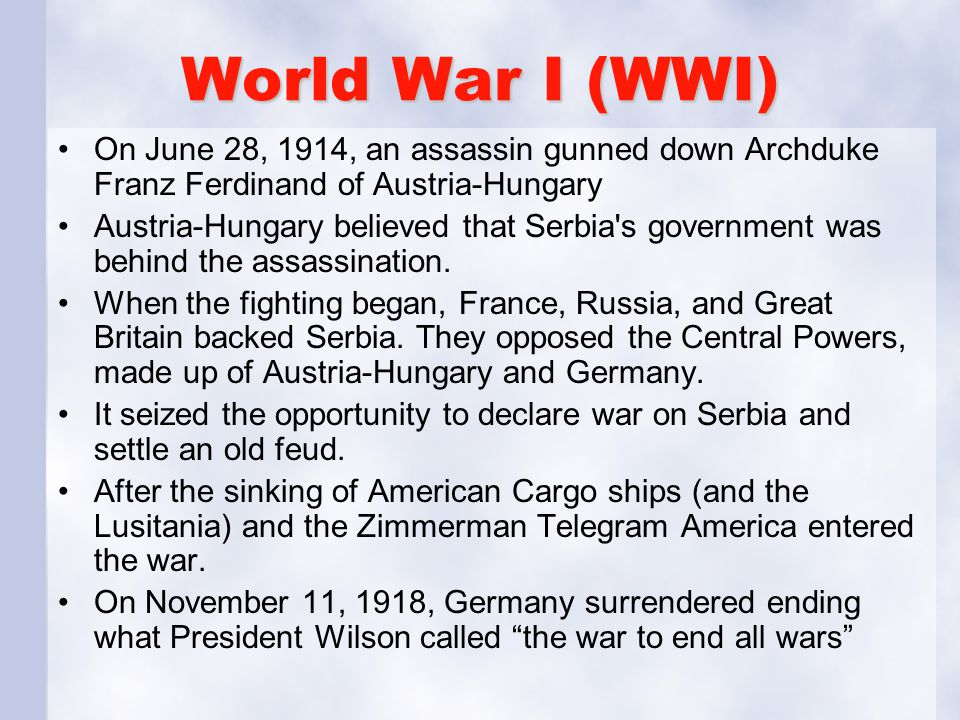 World War I (WWI) On June 28, 1914, an assassin gunned down Archduke Franz Ferdinand of Austria-Hungary Austria-Hungary believed that Serbia s government was behind the assassination.