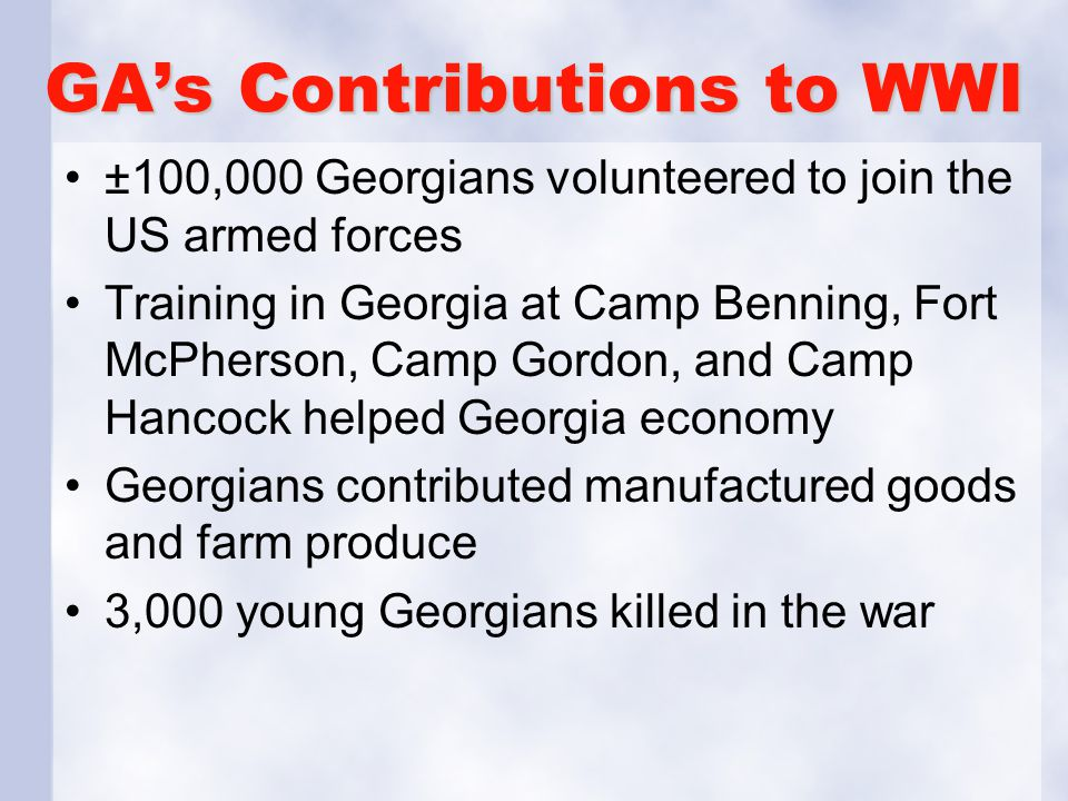 GA's Contributions to WWI ±100,000 Georgians volunteered to join the US armed forces Training in Georgia at Camp Benning, Fort McPherson, Camp Gordon,