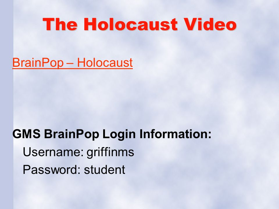 The Holocaust Video BrainPop – Holocaust GMS BrainPop Login Information: Username: griffinms Password: student