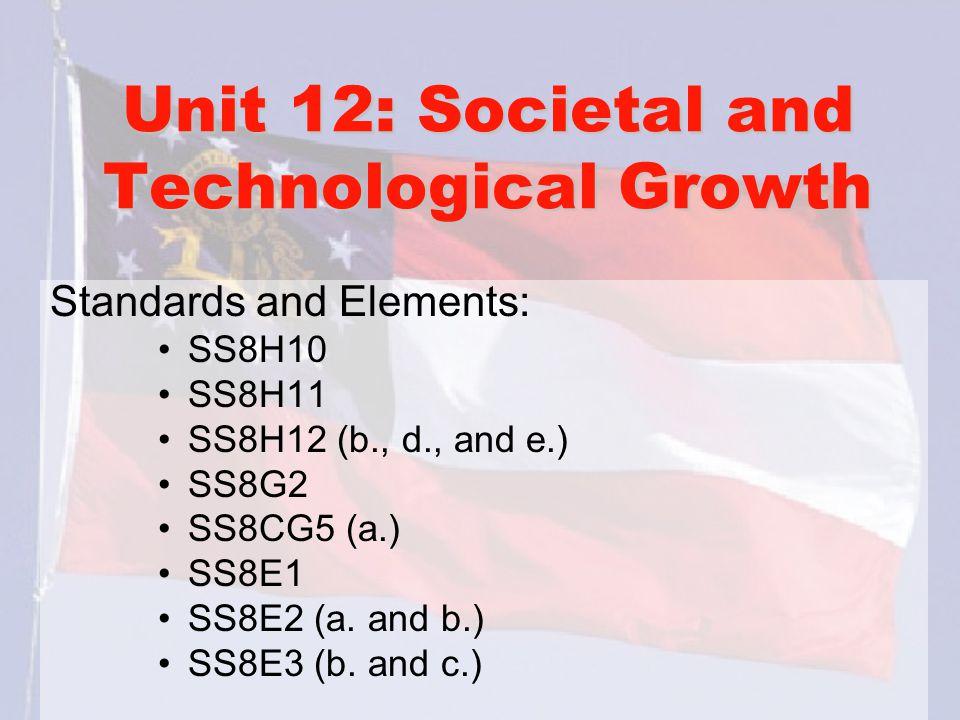 Unit 12: Societal and Technological Growth Standards and Elements: SS8H10 SS8H11 SS8H12 (b., d., and e.) SS8G2 SS8CG5 (a.) SS8E1 SS8E2 (a.