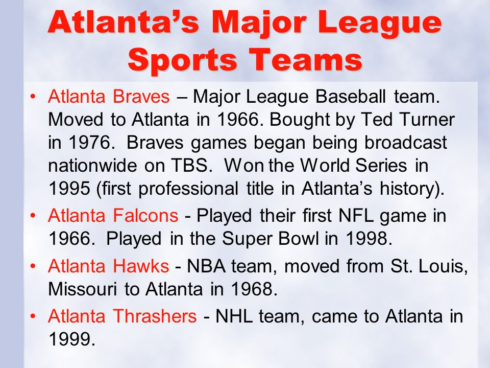 Atlanta's Major League Sports Teams Atlanta Braves – Major League Baseball team. Moved to Atlanta in 1966. Bought by Ted Turner in 1976. Braves games