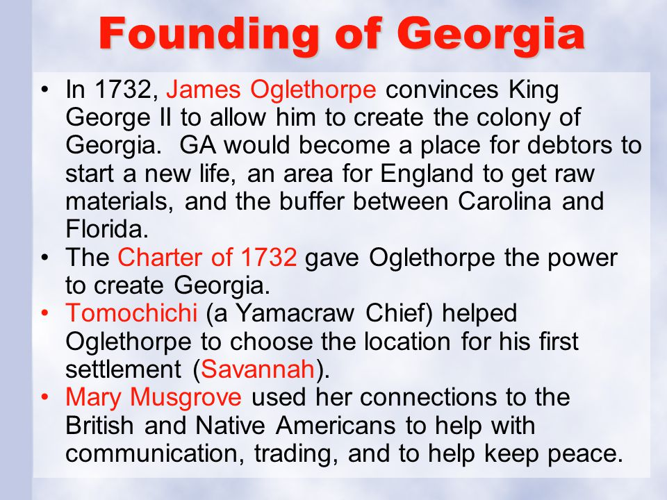 Founding of Georgia In 1732, James Oglethorpe convinces King George II to allow him to create the colony of Georgia. GA would become a place for debto