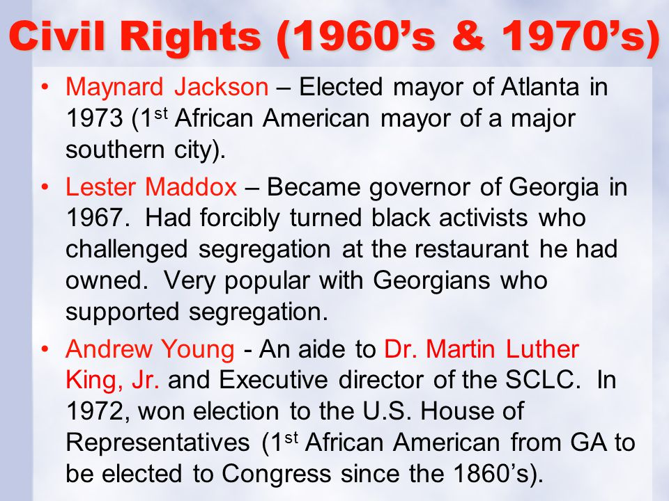 Civil Rights (1960's & 1970's) Maynard Jackson – Elected mayor of Atlanta in 1973 (1 st African American mayor of a major southern city). Lester Maddo