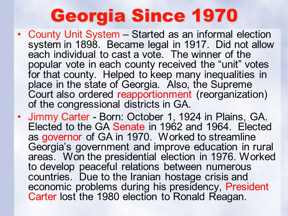 Georgia Since 1970 County Unit System – Started as an informal election system in 1898. Became legal in 1917. Did not allow each individual to cast a