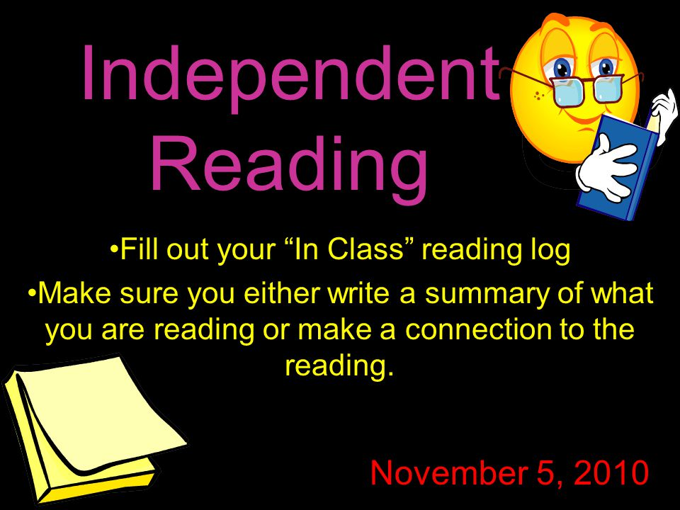 "Independent Reading Fill out your ""In Class"" reading log Make sure you either write a summary of what you are reading or make a connection to the read"