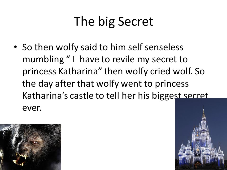 The Big Secret So Wolfy got to the castle and knocked the door,and Princess Katharina opened the door Hi , said Princess Katharina Hey , replied Wolfy I have to talk to you it's important said Wolfy. I turned into a wolf at night, my eyes get bigger than my head and my teeth do too! , said Wolfy.