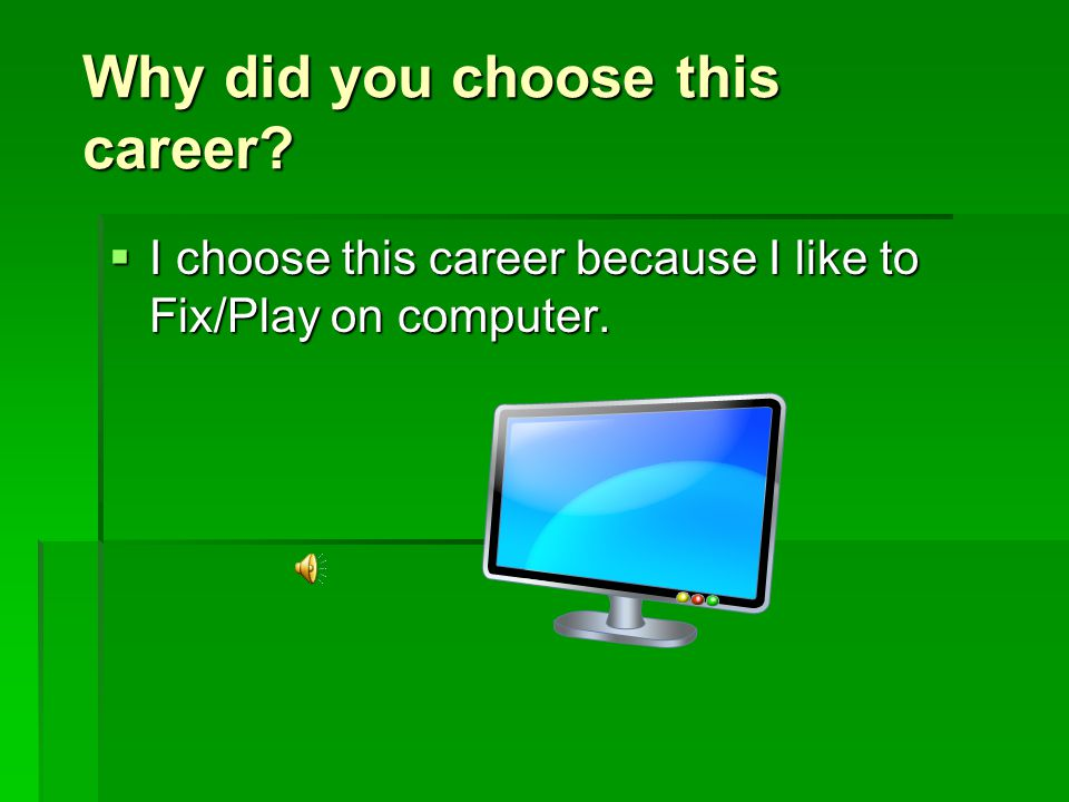 Why did you choose this career  I choose this career because I like to Fix/Play on computer.