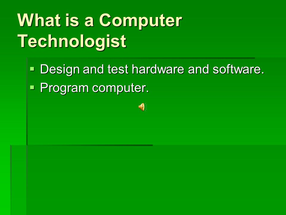 What is a Computer Technologist  Design and test hardware and software.  Program computer.
