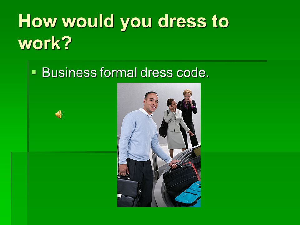 How would you dress to work BBBBusiness formal dress code.