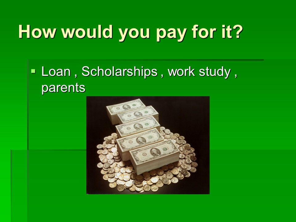 How would you pay for it LLLLoan, Scholarships, work study, parents