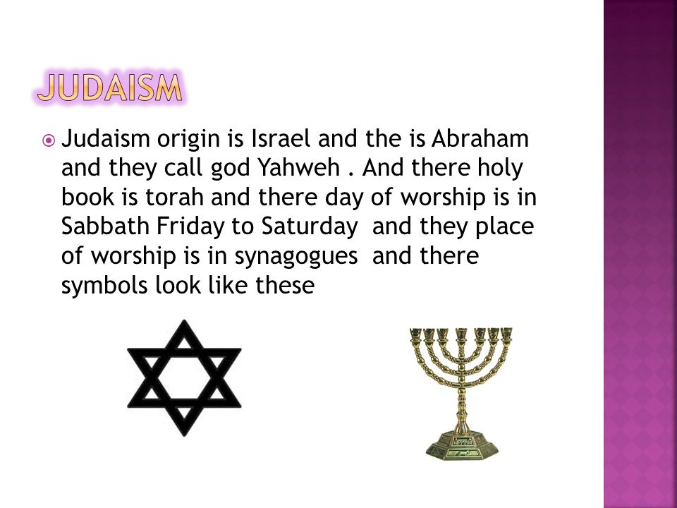  Judaism origin is Israel and the is Abraham and they call god Yahweh.
