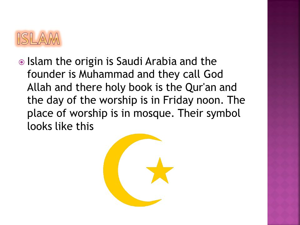  Islam the origin is Saudi Arabia and the founder is Muhammad and they call God Allah and there holy book is the Qur an and the day of the worship is in Friday noon.