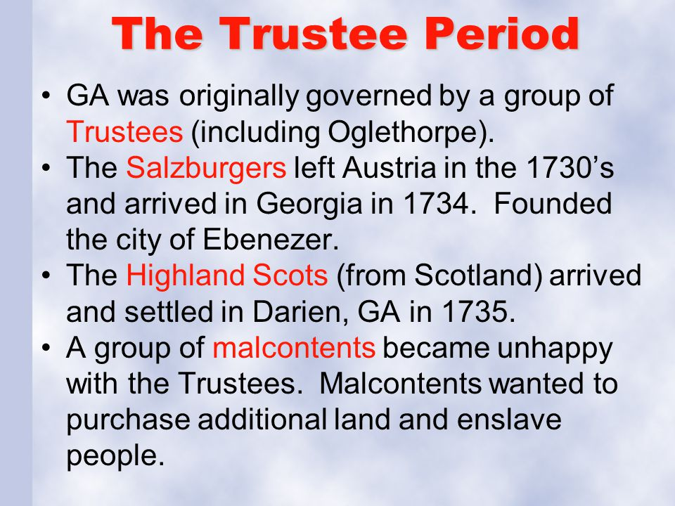 The Trustee Period GA was originally governed by a group of Trustees (including Oglethorpe). The Salzburgers left Austria in the 1730's and arrived in