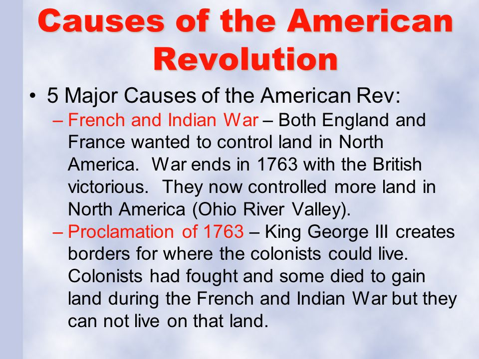 Causes of the American Revolution 5 Major Causes of the American Rev: –French and Indian War – Both England and France wanted to control land in North