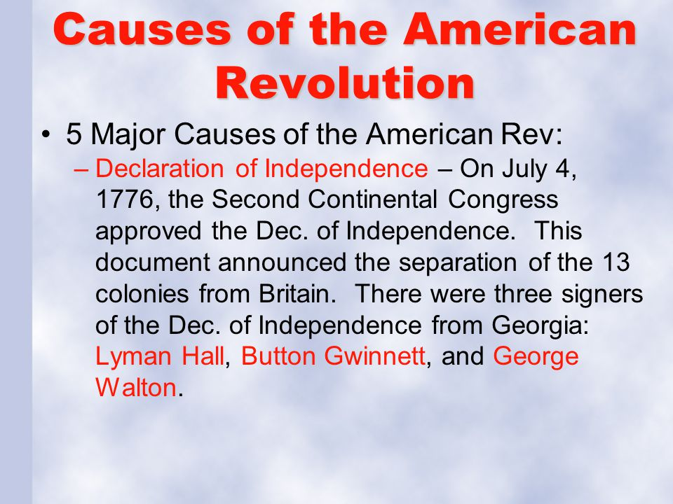 Causes of the American Revolution 5 Major Causes of the American Rev: –Declaration of Independence – On July 4, 1776, the Second Continental Congress
