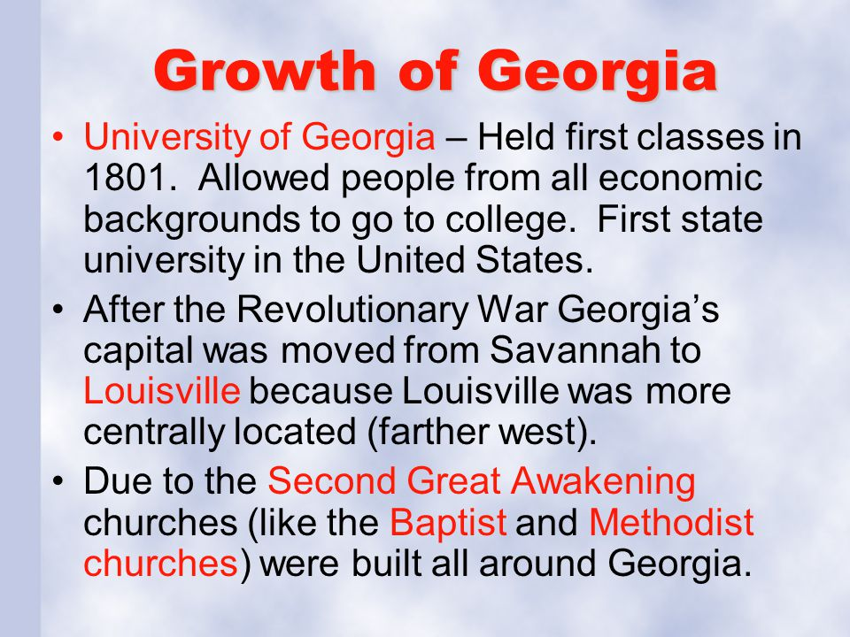 Growth of Georgia University of Georgia – Held first classes in 1801. Allowed people from all economic backgrounds to go to college. First state unive