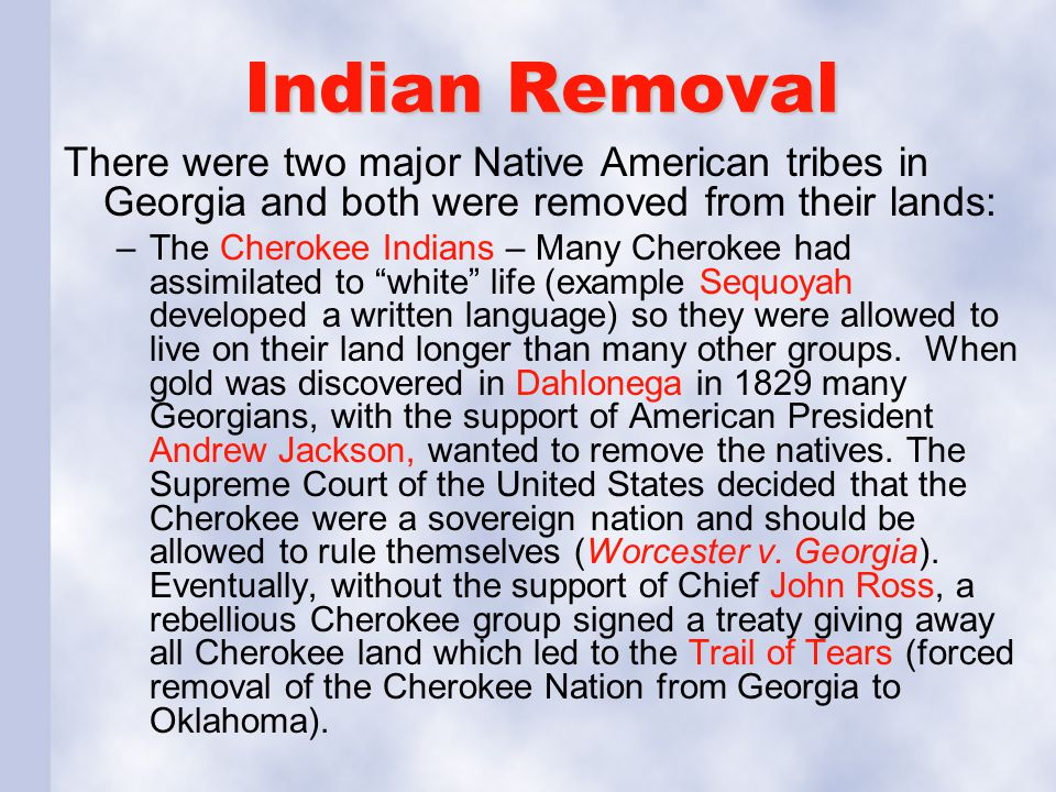 Indian Removal There were two major Native American tribes in Georgia and both were removed from their lands: –The Cherokee Indians – Many Cherokee ha