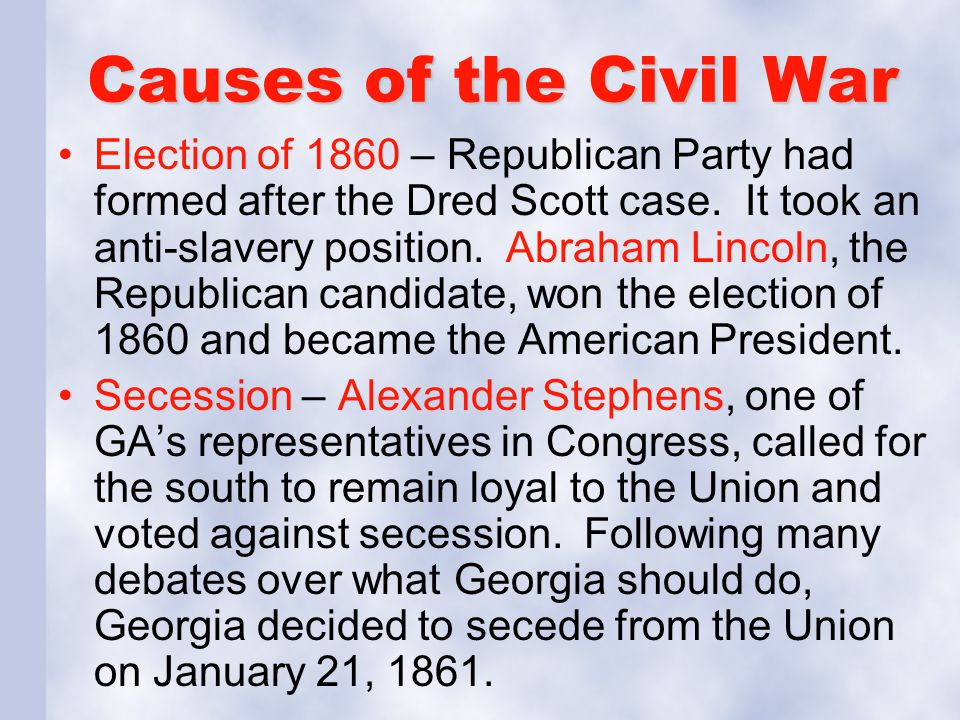 Causes of the Civil War Election of 1860 – Republican Party had formed after the Dred Scott case. It took an anti-slavery position. Abraham Lincoln, t