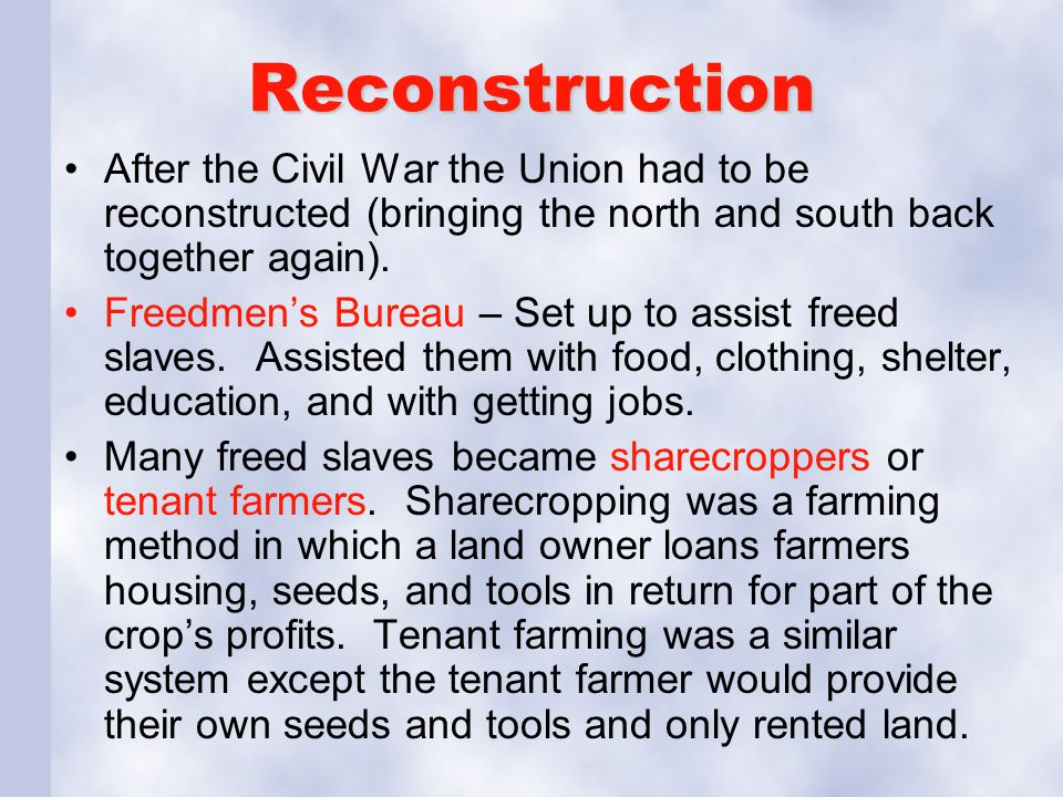 Reconstruction After the Civil War the Union had to be reconstructed (bringing the north and south back together again). Freedmen's Bureau – Set up to