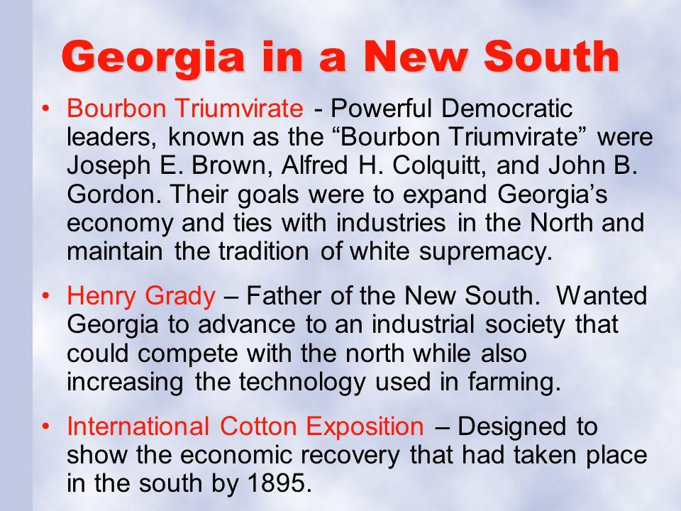 "Georgia in a New South Bourbon Triumvirate - Powerful Democratic leaders, known as the ""Bourbon Triumvirate"" were Joseph E. Brown, Alfred H. Colquitt,"