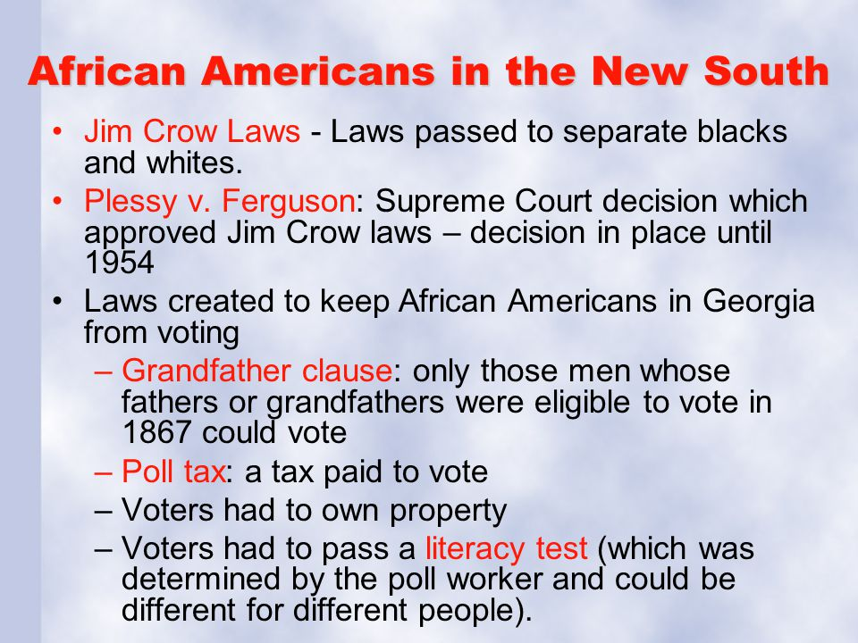 African Americans in the New South Jim Crow Laws - Laws passed to separate blacks and whites. Plessy v. Ferguson: Supreme Court decision which approve