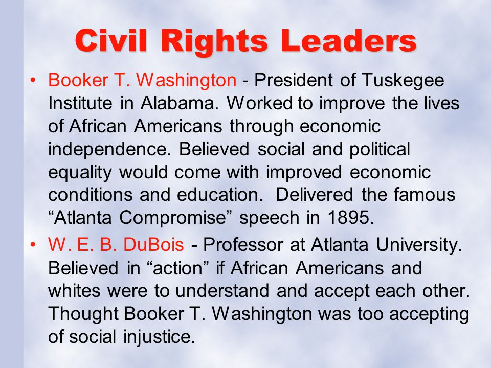 Civil Rights Leaders Booker T. Washington - President of Tuskegee Institute in Alabama. Worked to improve the lives of African Americans through econo