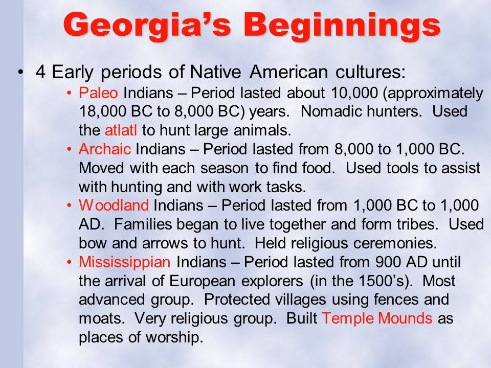 Georgia's Beginnings 4 Early periods of Native American cultures: Paleo Indians – Period lasted about 10,000 (approximately 18,000 BC to 8,000 BC) yea