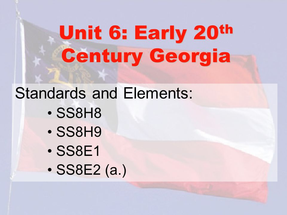 Unit 6: Early 20 th Century Georgia Standards and Elements: SS8H8 SS8H9 SS8E1 SS8E2 (a.)