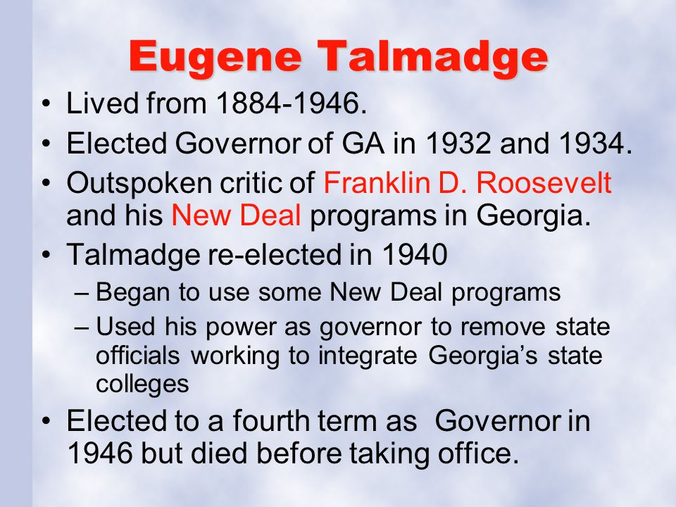 Eugene Talmadge Lived from 1884-1946. Elected Governor of GA in 1932 and 1934. Outspoken critic of Franklin D. Roosevelt and his New Deal programs in