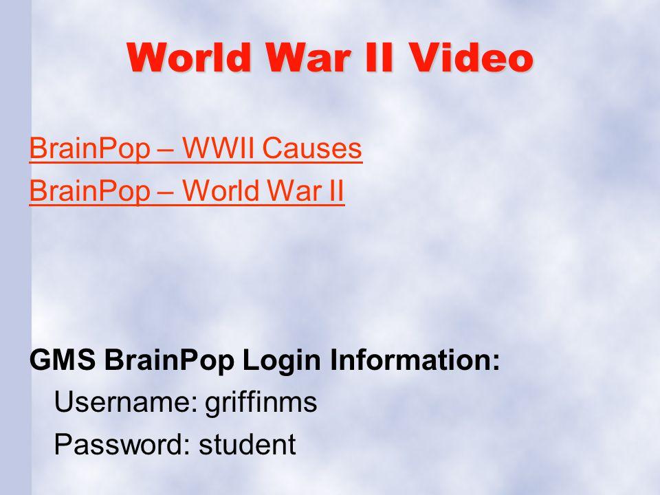 World War II Video BrainPop – WWII Causes BrainPop – World War II GMS BrainPop Login Information: Username: griffinms Password: student