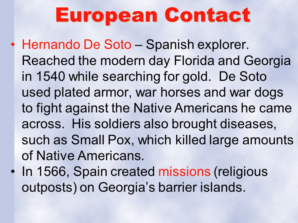 European Contact Hernando De Soto – Spanish explorer. Reached the modern day Florida and Georgia in 1540 while searching for gold. De Soto used plated