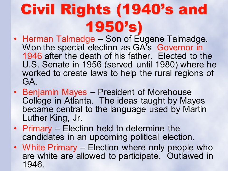 Civil Rights (1940's and 1950's) Herman Talmadge – Son of Eugene Talmadge. Won the special election as GA's Governor in 1946 after the death of his fa