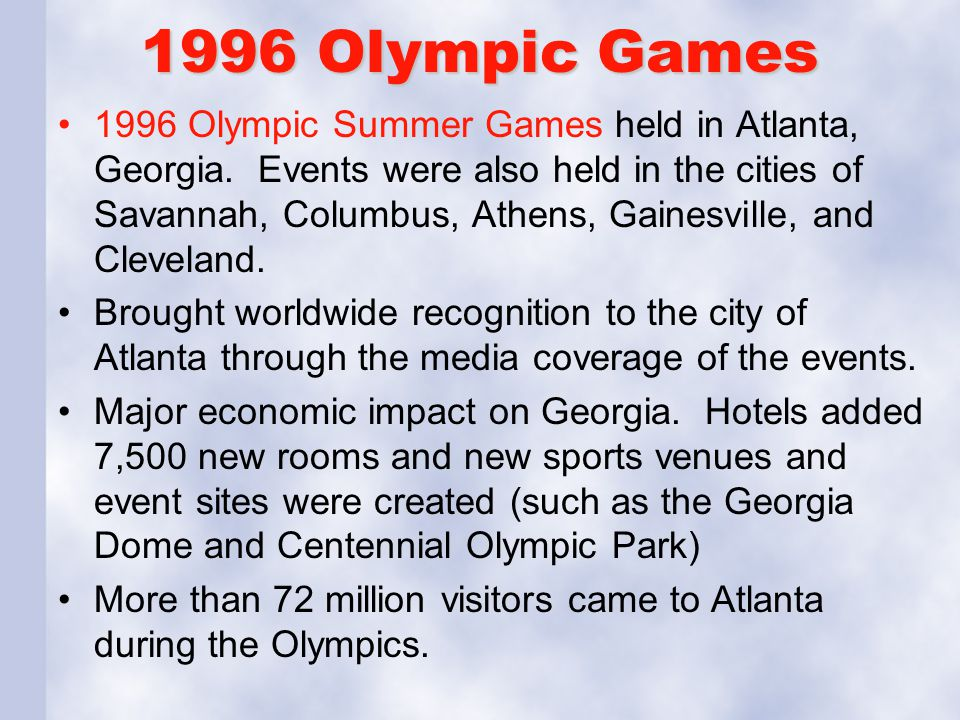 1996 Olympic Games 1996 Olympic Summer Games held in Atlanta, Georgia. Events were also held in the cities of Savannah, Columbus, Athens, Gainesville,