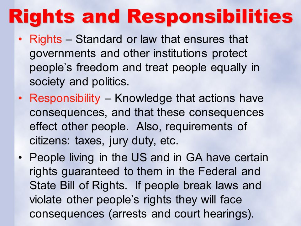 Rights and Responsibilities Rights – Standard or law that ensures that governments and other institutions protect people's freedom and treat people eq