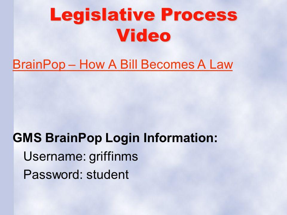 Legislative Process Video BrainPop – How A Bill Becomes A Law GMS BrainPop Login Information: Username: griffinms Password: student