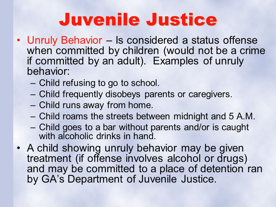 Juvenile Justice Unruly Behavior – Is considered a status offense when committed by children (would not be a crime if committed by an adult). Examples