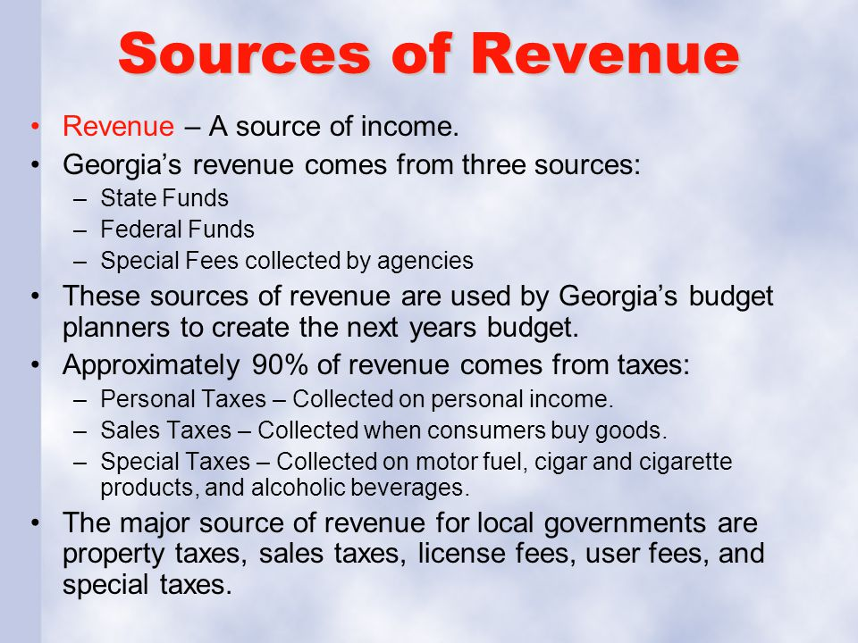 Sources of Revenue Revenue – A source of income. Georgia's revenue comes from three sources: –State Funds –Federal Funds –Special Fees collected by ag
