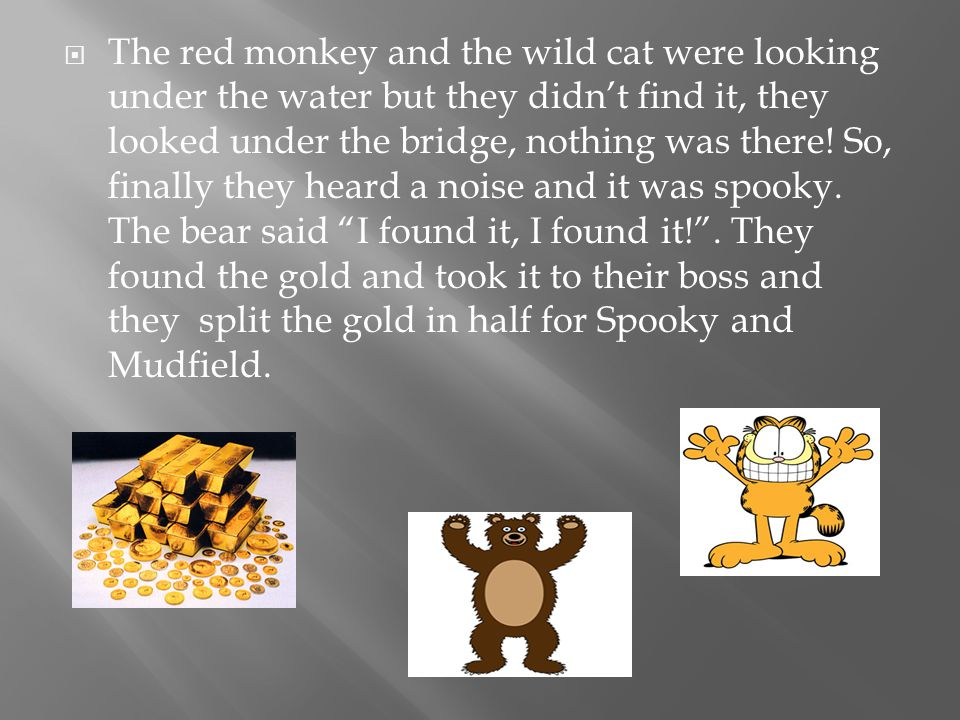  The red monkey and the wild cat were looking under the water but they didn't find it, they looked under the bridge, nothing was there.