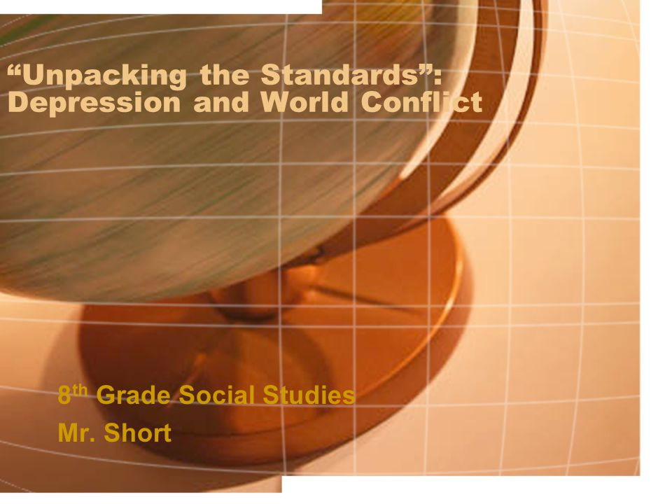 Unpacking the Standards : Depression and World Conflict 8 th Grade Social Studies Mr. Short