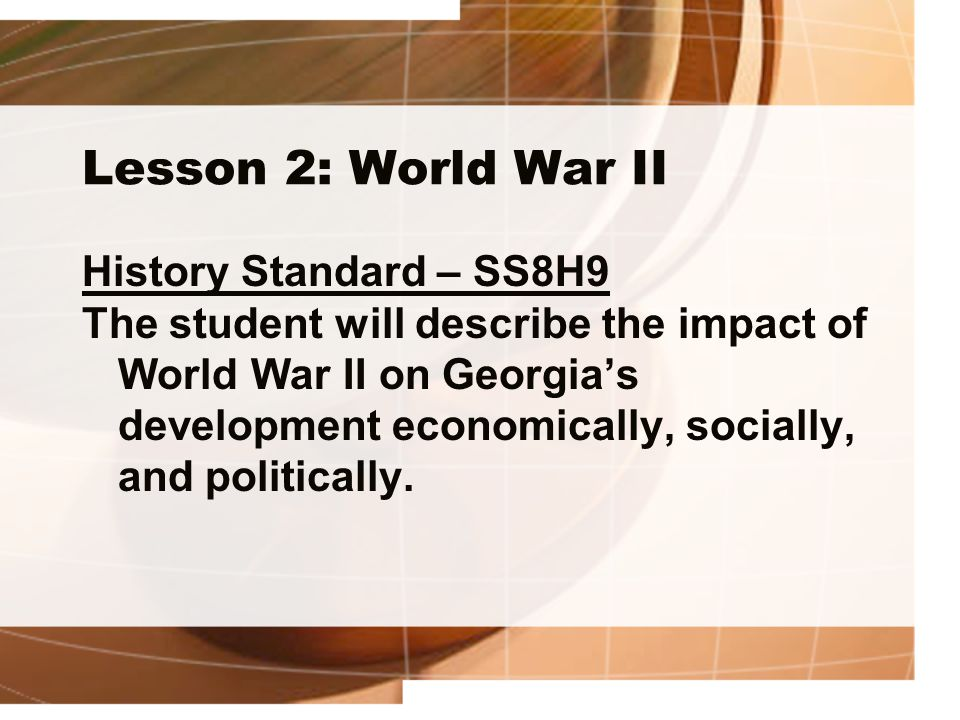 Lesson 2: World War II History Standard – SS8H9 The student will describe the impact of World War II on Georgia's development economically, socially, and politically.