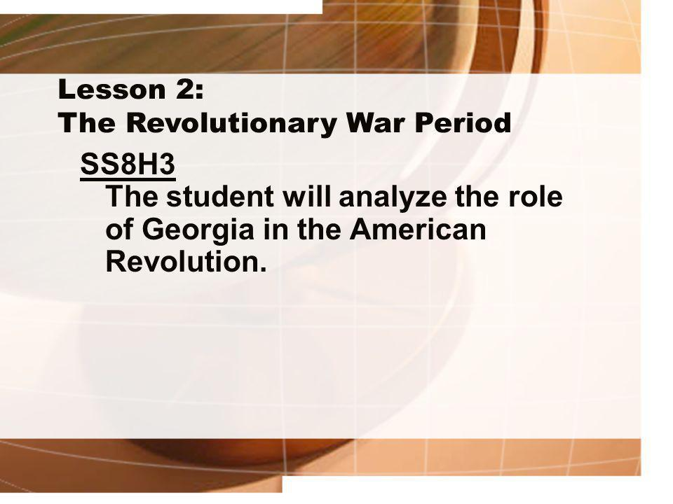 Lesson 2: The Revolutionary War Period SS8H3 The student will analyze the role of Georgia in the American Revolution.