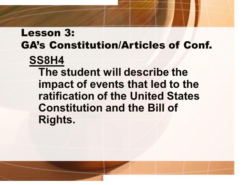 Lesson 3: GA's Constitution/Articles of Conf. SS8H4 The student will describe the impact of events that led to the ratification of the United States C
