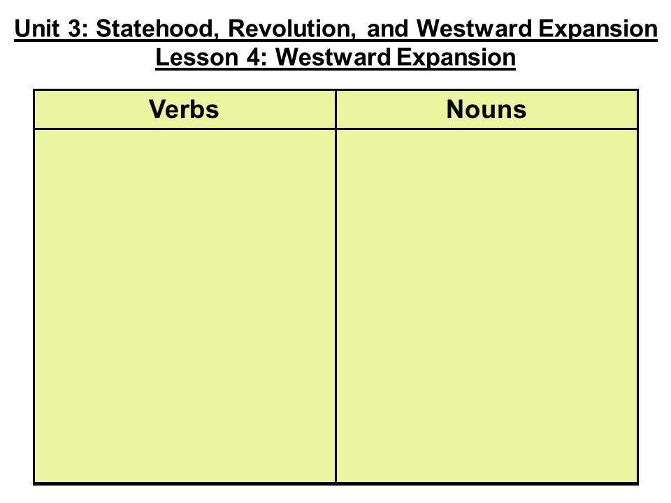 Unit 3: Statehood, Revolution, and Westward Expansion Lesson 4: Westward Expansion NounsVerbs